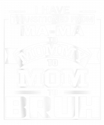 I Have Transitioned From Ma Ma To Mommy To Mom To Bruh T-shirt
